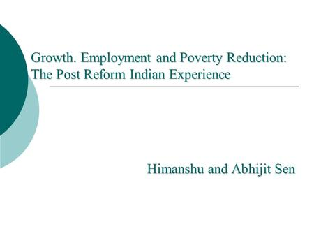 Growth. Employment and Poverty Reduction: The Post Reform Indian Experience Himanshu and Abhijit Sen.