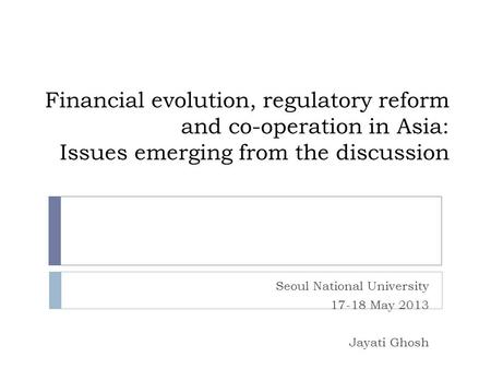 Financial evolution, regulatory reform and co-operation in Asia: Issues emerging from the discussion Seoul National University 17-18 May 2013 Jayati Ghosh.