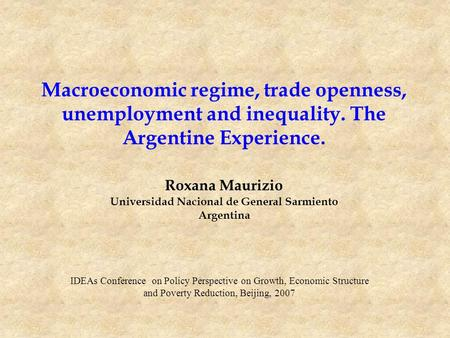 Macroeconomic regime, trade openness, unemployment and inequality. The Argentine Experience. Roxana Maurizio Universidad Nacional de General Sarmiento.