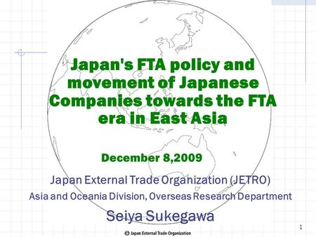 Japan's FTA policy and movement of Japanese Companies towards the FTA era in East Asia December 8,2009 Japan External Trade Organization (JETRO) Asia and.