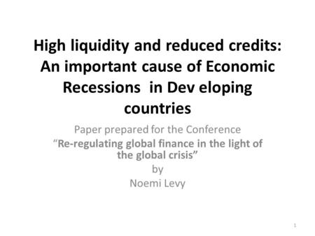 High liquidity and reduced credits: An important cause of Economic Recessions in Dev eloping countries Paper prepared for the Conference Re-regulating.