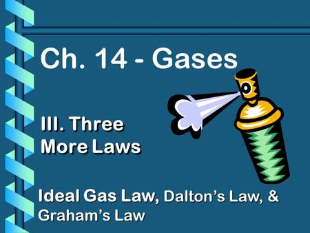 Ch. 14 - Gases III. Three More Laws Ideal Gas Law, Daltons Law, & Grahams Law.