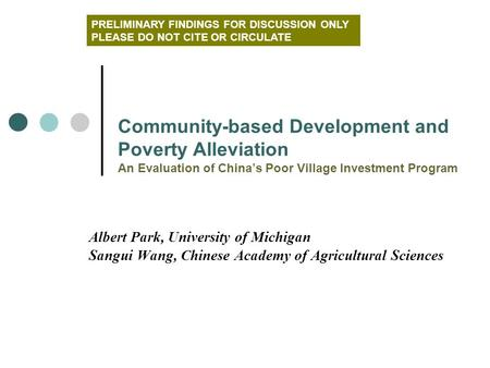 Albert Park, University of Michigan Sangui Wang, Chinese Academy of Agricultural Sciences Community-based Development and Poverty Alleviation An Evaluation.