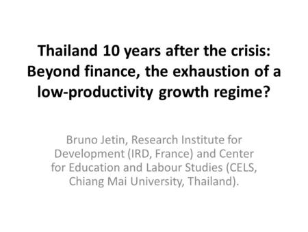 Thailand 10 years after the crisis: Beyond finance, the exhaustion of a low-productivity growth regime? Bruno Jetin, Research Institute for Development.