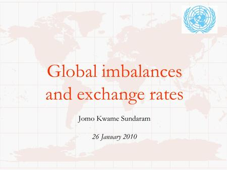 Global imbalances and exchange rates Jomo Kwame Sundaram 26 January 2010.