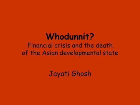 Whodunnit? Financial crisis and the death of the Asian developmental state Jayati Ghosh.