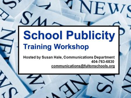 School Publicity Training Workshop School Publicity Training Workshop Hosted by Susan Hale, Communications Department 404-763-6830