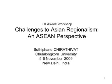 1 IDEAs-RIS Workshop Challenges to Asian Regionalism: An ASEAN Perspective Suthiphand CHIRATHIVAT Chulalongkorn University 5-6 November 2009 New Delhi,