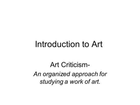 Art Criticism- An organized approach for studying a work of art.