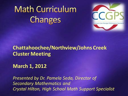 Chattahoochee/Northview/Johns Creek Cluster Meeting March 1, 2012 Presented by Dr. Pamela Seda, Director of Secondary Mathematics and Crystal Hilton, High.