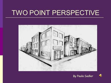TWO POINT PERSPECTIVE By Paula Sadler.
