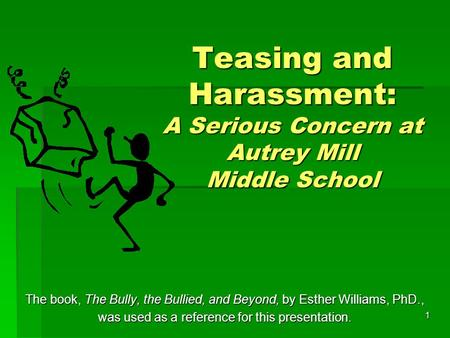 1 Teasing and Harassment: A Serious Concern at Autrey Mill Middle School The book, The Bully, the Bullied, and Beyond, by Esther Williams, PhD., was used.