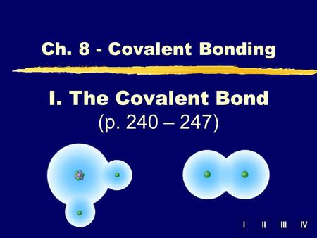 IIIIIIIV Ch. 8 - Covalent Bonding I. The Covalent Bond (p. 240 – 247)