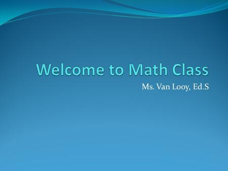 Ms. Van Looy, Ed.S. Math is a Game When I was young my Dad used to tell me that school was a game. My job was to win the game by learning and asking questions.
