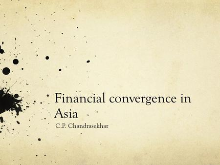 Financial convergence in Asia C.P. Chandrasekhar.