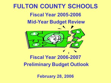 FULTON COUNTY SCHOOLS Fiscal Year 2005-2006 Mid-Year Budget Review Fiscal Year 2006-2007 Preliminary Budget Outlook February 28, 2006.