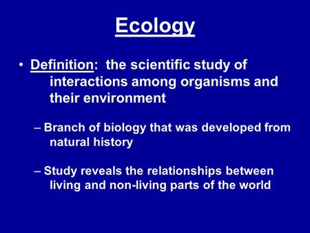 Ecology Definition: the scientific study of 	interactions among organisms and 	their environment Branch of biology that was developed from 	natural history.