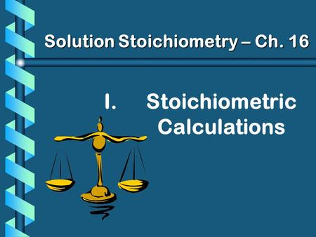 I. I.Stoichiometric Calculations Solution Stoichiometry – Ch. 16.