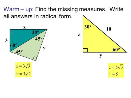 Warm – up: Find the missing measures. Write all answers in radical form. 60° 30° 10 y z 3 45 y 60 30 x 45.