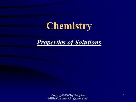 Copyright©2000 by Houghton Mifflin Company. All rights reserved. 1 Chemistry Properties of Solutions.