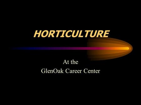 HORTICULTURE At the GlenOak Career Center. Do you really know what were about? Most people think………….. You people dig in the dirt You people play with.