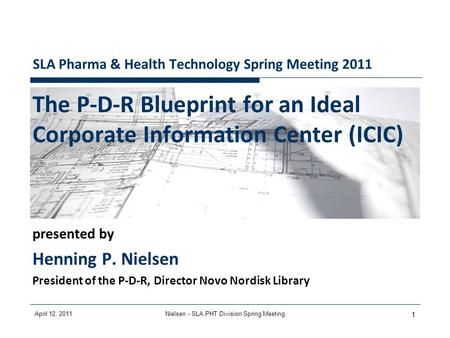 April 12, 2011Nielsen - SLA PHT Division Spring Meeting 1 SLA Pharma & Health Technology Spring Meeting 2011 The P-D-R Blueprint for an Ideal Corporate.