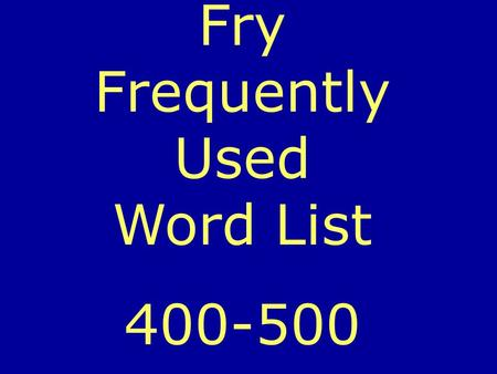 Fry Frequently Used Word List 400-500. Can you read each word before it changes?