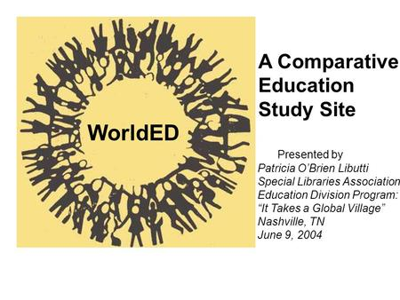 A Comparative Education Study Site WorldED Presented by Patricia OBrien Libutti Special Libraries Association Education Division Program: It Takes a Global.