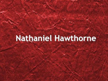 Nathaniel Hawthorne. Life of Nathaniel Hawthorne He was born in Salem, Massachusetts on July 4, 1804 and died on the night of May 18, 1864. Judge John.
