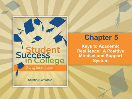 Keys to Academic Resilience: A Positive Mindset and Support System Chapter 5.
