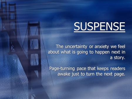 SUSPENSE The uncertainty or anxiety we feel about what is going to happen next in a story. Page-turning pace that keeps readers awake just to turn the.