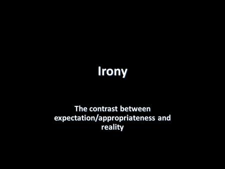 Irony The contrast between expectation/appropriateness and reality.
