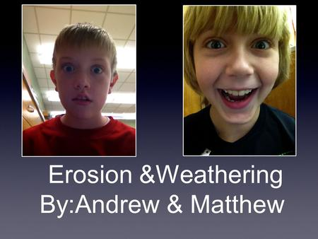 Erosion &Weathering By:Andrew & Matthew. Weathering The two types of weathering are chemical and mechanical weathering. chemicalmechanical.