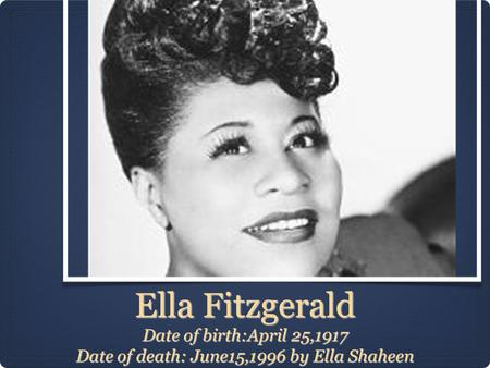 Ella Fitzgerald Date of birth:April 25,1917 Date of death: June15,1996 by Ella Shaheen.