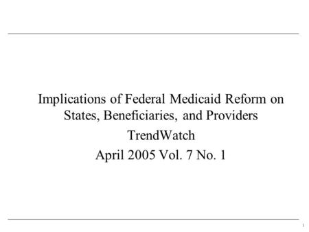 1 Implications of Federal Medicaid Reform on States, Beneficiaries, and Providers TrendWatch April 2005 Vol. 7 No. 1.