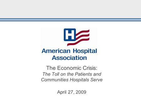 The Economic Crisis: The Toll on the Patients and Communities Hospitals Serve April 27, 2009.