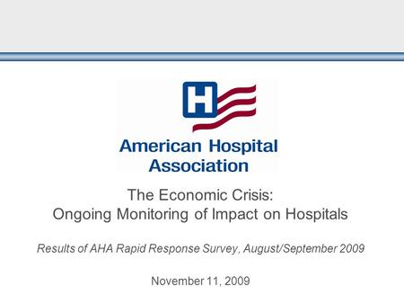 The Economic Crisis: Ongoing Monitoring of Impact on Hospitals Results of AHA Rapid Response Survey, August/September 2009 November 11, 2009.