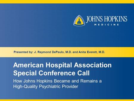 American Hospital Association Special Conference Call How Johns Hopkins Became and Remains a High-Quality Psychiatric Provider Presented by: J. Raymond.