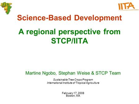 Science-Based Development A regional perspective from STCP/IITA Martine Ngobo, Stephan Weise & STCP Team Sustainable Tree Crops Program International Institute.