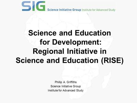 Science and Education for Development: Regional Initiative in Science and Education (RISE) Phillip A. Griffiths Science Initiative Group Institute for.