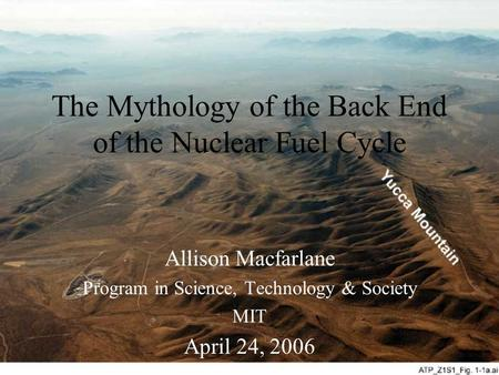 The Mythology of the Back End of the Nuclear Fuel Cycle Allison Macfarlane Program in Science, Technology & Society MIT April 24, 2006.