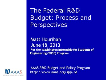 The Federal R&D Budget: Process and Perspectives Matt Hourihan June 18, 2013 For the Washington Internship for Students of Engineering (WISE) Program AAAS.