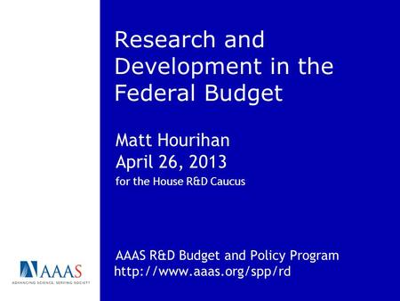 Research and Development in the Federal Budget Matt Hourihan April 26, 2013 for the House R&D Caucus AAAS R&D Budget and Policy Program