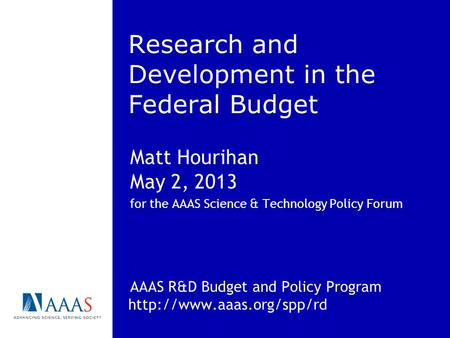 Research and Development in the Federal Budget Matt Hourihan May 2, 2013 for the AAAS Science & Technology Policy Forum AAAS R&D Budget and Policy Program.