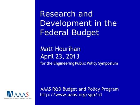 Research and Development in the Federal Budget Matt Hourihan April 23, 2013 for the Engineering Public Policy Symposium AAAS R&D Budget and Policy Program.