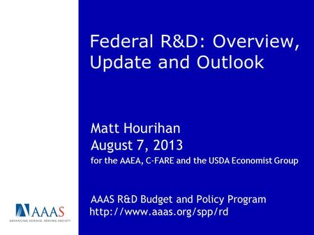 Federal R&D: Overview, Update and Outlook Matt Hourihan August 7, 2013 for the AAEA, C-FARE and the USDA Economist Group AAAS R&D Budget and Policy Program.
