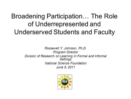 Broadening Participation… The Role of Underrepresented and Underserved Students and Faculty Roosevelt Y. Johnson, Ph.D. Program Director Division of Research.