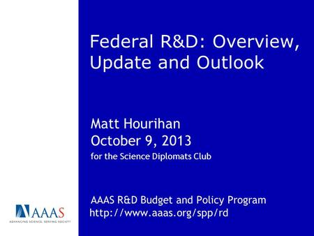 Federal R&D: Overview, Update and Outlook Matt Hourihan October 9, 2013 for the Science Diplomats Club AAAS R&D Budget and Policy Program
