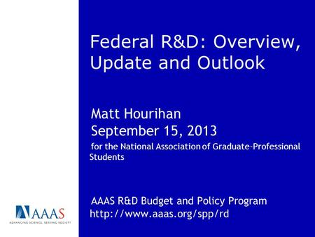 Federal R&D: Overview, Update and Outlook Matt Hourihan September 15, 2013 for the National Association of Graduate-Professional Students AAAS R&D Budget.
