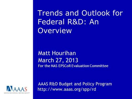 Trends and Outlook for Federal R&D: An Overview Matt Hourihan March 27, 2013 For the NAS EPSCoR Evaluation Committee AAAS R&D Budget and Policy Program.